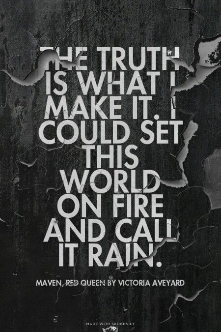 The truth is what I make it. I could set this world on fire and call it rain. Maven - Red Queen quote - Victoria Aveyard