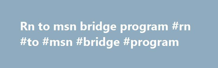 Rn to msn bridge program #rn #to #msn #bridge #program http://south-africa.nef2.com/rn-to-msn-bridge-program-rn-to-msn-bridge-program/  # RN – MSN Pathway for RN's with a Non-Nursing Bachelor Degree This pathway is available to registered nurses who have a bachelor's degree from an accredited institution in a discipline other than nursing. Requirements For Admission Students are admitted to this pathway as Provisional Admission; the admissions criteria are the same as for Provisional…