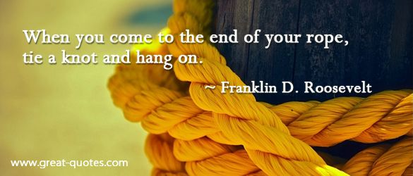 When you come to the end of your rope, tie a knot and hang on. ~Franklin D. Roosevelt