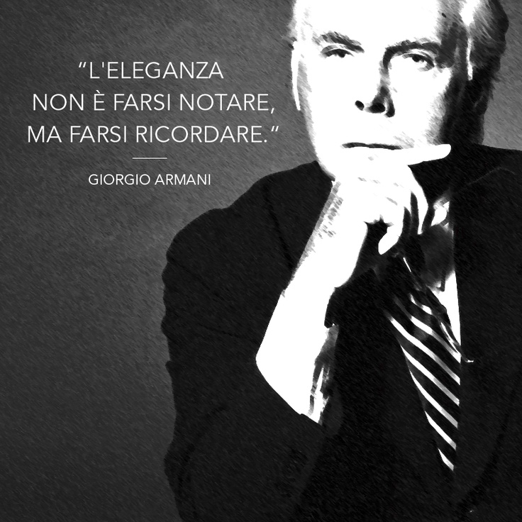 """Elegance is not to be noticed, but to be remembered"" ~ ""L'eleganza non è farsi notare, ma farsi ricordare"" - Giorgio Armani"