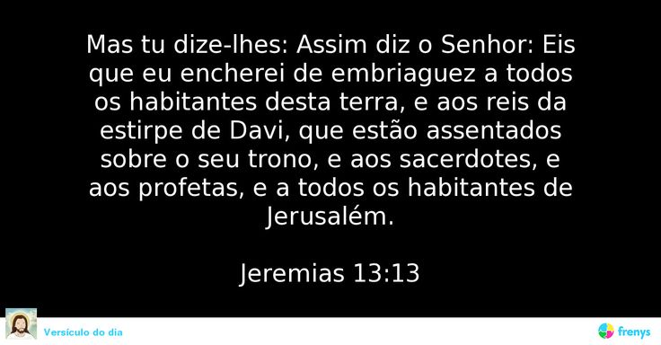 Mas tu dize-lhes: Assim diz o Senhor: Eis que eu encherei de embriaguez a todos os habitantes desta terra, e aos reis da estirpe de Davi, que estão assentados sobre o seu trono, e aos sacerdotes, e aos profetas, e a todos os habitantes de Jerusalém.  Jeremias 13:13 #Jeremias #amor