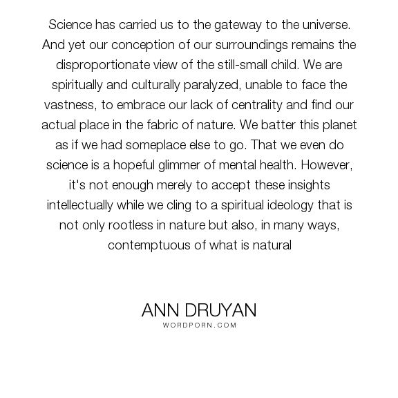 "Ann Druyan - ""Science has carried us to the gateway to the universe. And yet our conception of..."". religion, science, skepticism"