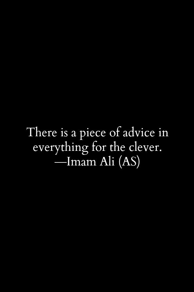 There is a peace of advice in everything for the clever. -Hazrat Ali (a.s)
