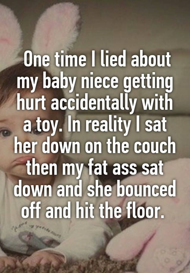 One time I lied about my baby niece getting hurt accidentally with a toy. In reality I sat her down on the couch then my fat ass sat down and she bounced off and hit the floor.