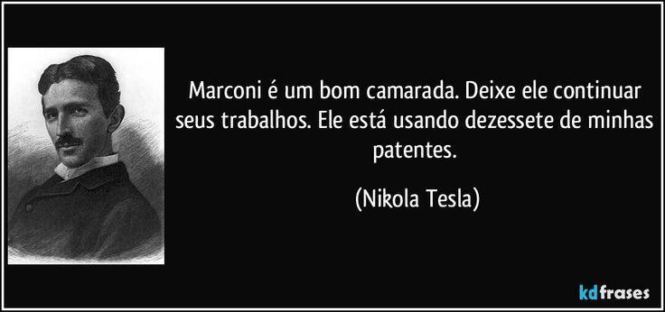 Marconi é um bom camarada. Deixe ele continuar seus trabalhos. Ele está usando dezessete de minhas patentes. (Nikola Tesla)