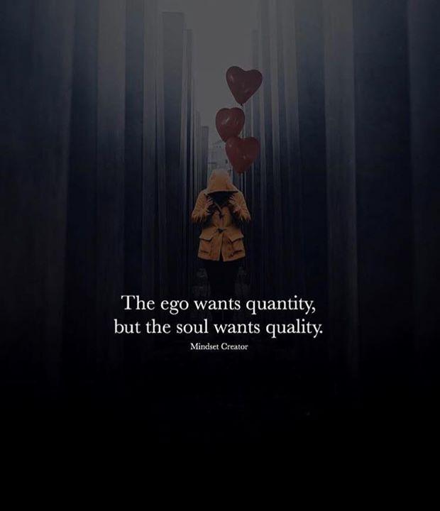 The ego wants quantity..