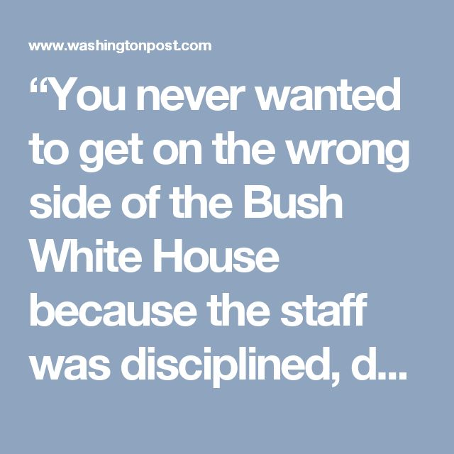 """""""You never wanted to get on the wrong side of the Bush White House because the staff was disciplined, dedicated and extremely loyal to the president,"""" said Ryan Williams, a Republican operative. """"If you crossed or undermined the president or his administration, the Bush die-hards would remember it forever."""""""