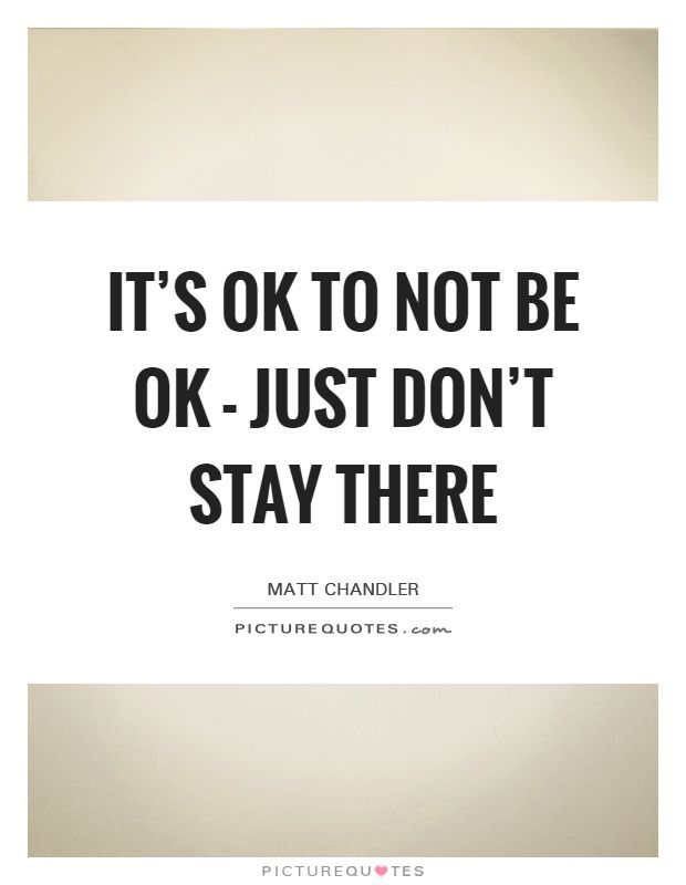 It's OK to not be OK - just don't stay there. Matt Chandler quotes on PictureQuotes.com.