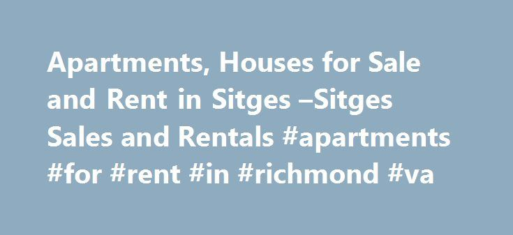 Apartments, Houses for Sale and Rent in Sitges –Sitges Sales and Rentals #apartments #for #rent #in #richmond #va http://apartments.remmont.com/apartments-houses-for-sale-and-rent-in-sitges-sitges-sales-and-rentals-apartments-for-rent-in-richmond-va/  #apartments/houses for rent # Sitges Spain Real Estate Sales and Rentals Here at Sitges Sales and Rentals, we have received an unusually high amount of enquiries for Sitges over the summer months especially during August. There has also been a…