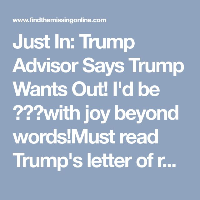 Just In: Trump Advisor Says Trump Wants Out! I'd be with joy beyond words!Must read Trump's letter of resignation! It's so tRUMP & HILARIOUS!!Bye Bye you narcissistic asswipe! Omg please Trump RESIGN!!