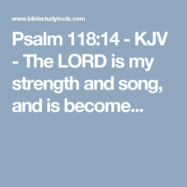 Psalm 118:14 - KJV - The LORD is my strength and song, and is become...