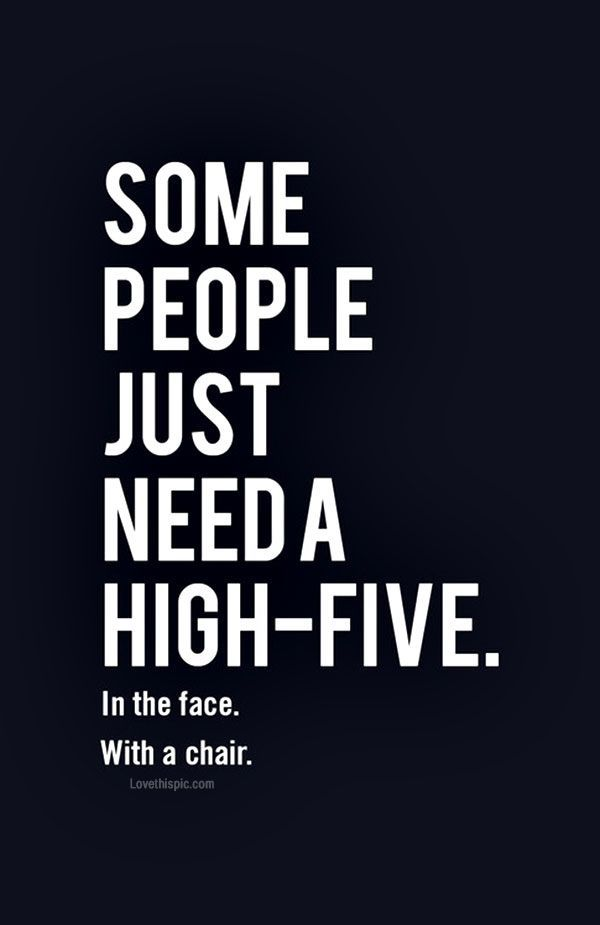 Some people just need a high-five. In the face. With a chair.  Hahaha (Ooops I mean I never feel this way)