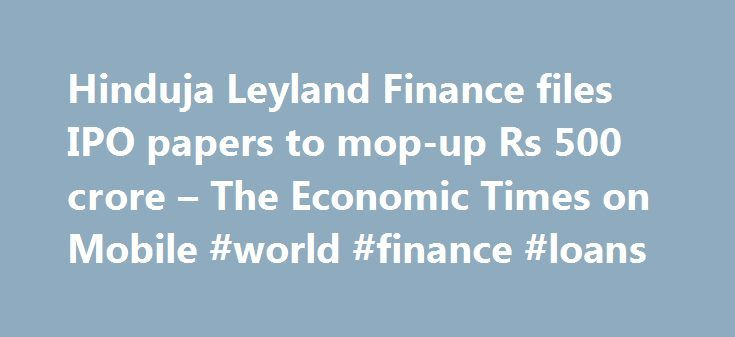 Hinduja Leyland Finance files IPO papers to mop-up Rs 500 crore – The Economic Times on Mobile #world #finance #loans http://finances.nef2.com/hinduja-leyland-finance-files-ipo-papers-to-mop-up-rs-500-crore-the-economic-times-on-mobile-world-finance-loans/  #ashok leyland finance # Hinduja Leyland Finance files IPO papers to mop-up Rs 500 crore The initial public offer comprises fresh issue of equity shares worth Rs 500 crore and an offer for sale up to 26,608,810 scrips by existing…