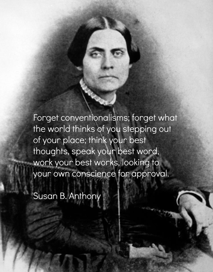 """Forget conventionalisms; forget what the world thinks of you stepping out of your place; think your best thoughts, speak your best words, work your best works, looking to your own conscience for approval."" ~Susan B. Anthony"
