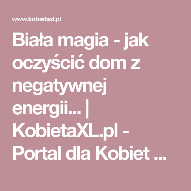 Biała magia - jak oczyścić dom z negatywnej energii... |  KobietaXL.pl - Portal dla Kobiet Myślących