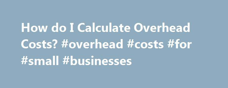 How do I Calculate Overhead Costs? #overhead #costs #for #small #businesses http://oakland.nef2.com/how-do-i-calculate-overhead-costs-overhead-costs-for-small-businesses/  # How do I Calculate Overhead Costs? Separating direct and indirect costs is important to financial management. John Foxx/Stockbyte/Getty Images Related Articles All businesses have regular expenses that are not directly related to producing goods or services. These indirect expenses are termed overhead costs. Most…