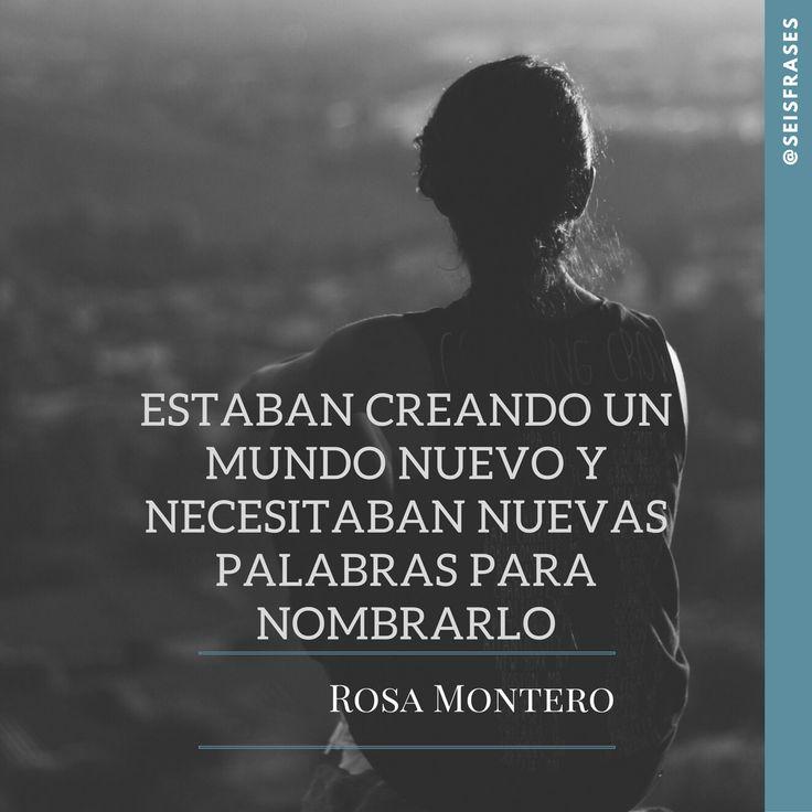 Estaban creando un mundo nuevo y necesitaban nuevas palabras para nombrarlo. Rosa Montero.  Síguenos!