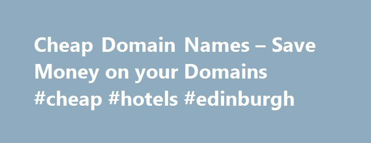 Cheap Domain Names – Save Money on your Domains #cheap #hotels #edinburgh http://cheap.nef2.com/cheap-domain-names-save-money-on-your-domains-cheap-hotels-edinburgh/  #cheap domain names # 1 1 Domains Domain Name Registration .com. co. net. org. info New Top Level Domain Extension List .web. shop. online. app. blog Domain Name Transfer Easily transfer your domain name to 1 1 Buy a Domain Name – Price Overview Buy your domain and enjoy 24/7 Customer Service Private Domain Registration…