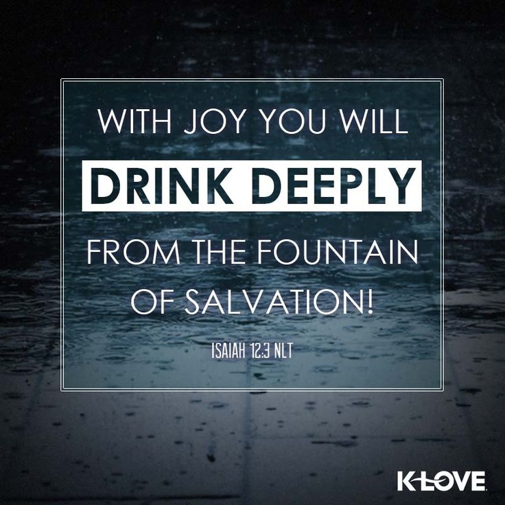 K-LOVE's Encouraging Word. With joy you will drink deeply from the fountain of salvation! Isaiah 12:3 NLT