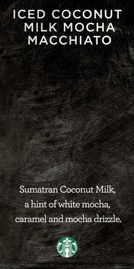 Five perfectly-balanced layers. Our Iced Coconut Milk Mocha Macchiato features chilled single-origin Sumatran coconut milk, a hint of white chocolate mocha sauce, caramel & mocha drizzle, and the rich, boldness of Starbucks signature Espresso Roast.