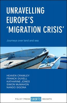 Heaven Crawley, Franck Duvell, Katharine Jones, Simon McMahon & Nando Sigona, Unravelling Europe's 'Migration Crisis': Journeys over Land and Sea, Policy Press, Dec. 2017
