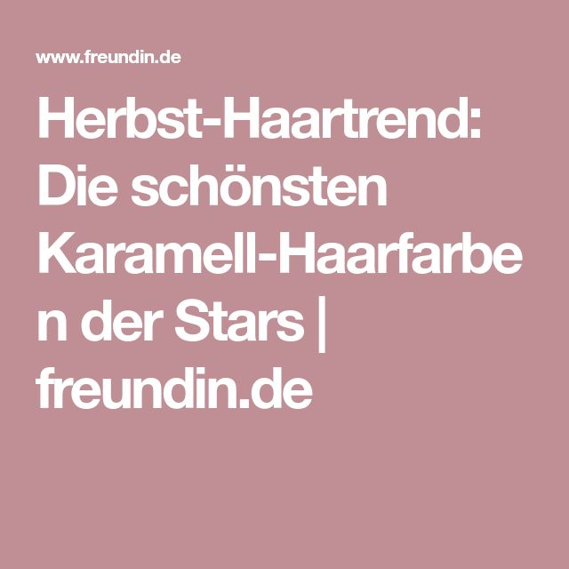 Herbst-Haartrend: Die schönsten Karamell-Haarfarben der Stars | freundin.de