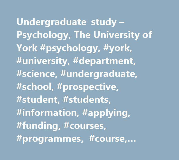 Undergraduate study – Psychology, The University of York #psychology, #york, #university, #department, #science, #undergraduate, #school, #prospective, #student, #students, #information, #applying, #funding, #courses, #programmes, #course, #programme http://minneapolis.remmont.com/undergraduate-study-psychology-the-university-of-york-psychology-york-university-department-science-undergraduate-school-prospective-student-students-information-applying-f/  # Department of Psychology…