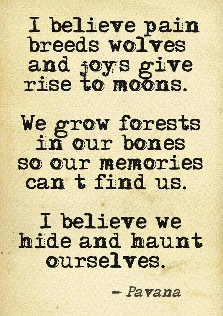 """""""I believe pain breeds wolves and joys give rise to moons. We grow forests in our bones so our memories can't find us. I believe we hide and haunt ourselves."""" — Pavana"""