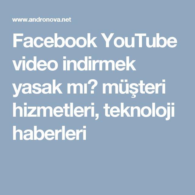 Facebook YouTube video indirmek yasak mı? müşteri hizmetleri, teknoloji haberleri
