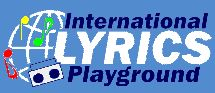 Welcome to International Lyrics Playground - the most comprehensive lyrics site on the net! Song Lyrics From Around The World. Foreign Language Lyrics, Christmas and Holiday Lyrics! We are not here to bring you the latest hits. Archived lyrics are from artists, composers who were established prior to 1985. We do hope to be able to provide the lyrics to those wonderful songs that live with us all for ever.