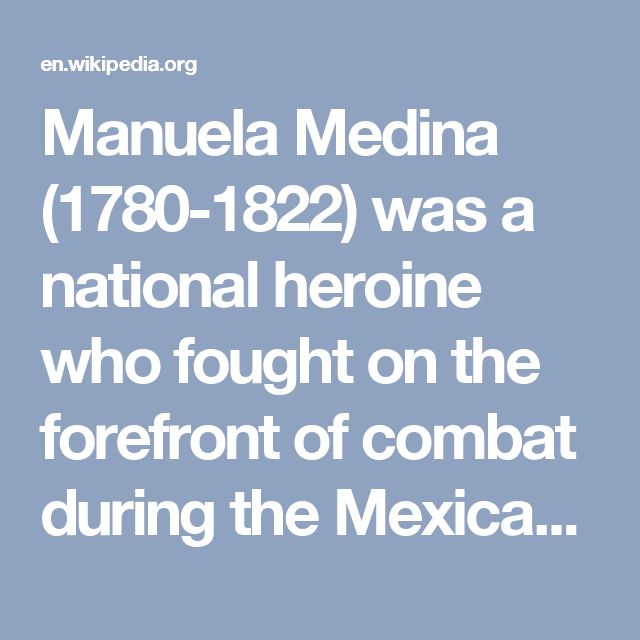 Manuela Medina (1780-1822) was a national heroine who fought on the forefront of combat during the Mexican War of Independence.