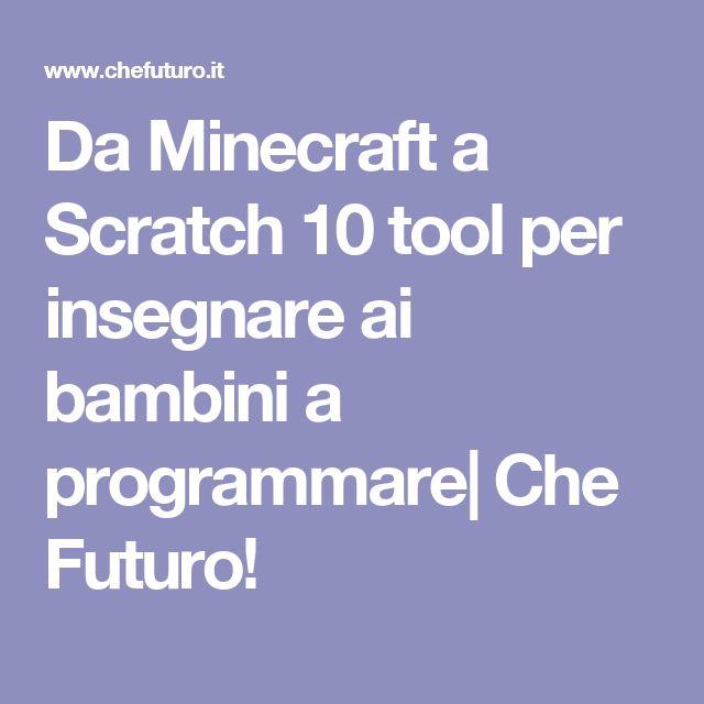 Da Minecraft a Scratch 10 tool per insegnare ai bambini a programmare| Che Futuro!