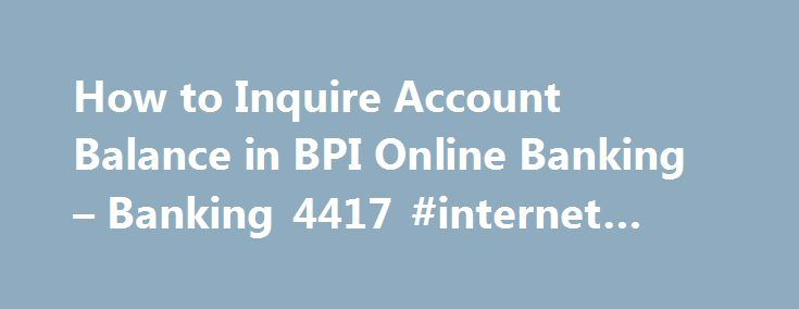 How to Inquire Account Balance in BPI Online Banking – Banking 4417 #internet #load #balance http://st-loius.remmont.com/how-to-inquire-account-balance-in-bpi-online-banking-banking-4417-internet-load-balance/  # How to Inquire Account Balance in BPI Online Banking 239jennifer (09 May 2017 1:25 PM) hi good day. yesterday i registered my bpi atm account in inernet then this morning i go to atm machine of bpi to activate my online inquiry. when i log on in bpi site in internet the following…