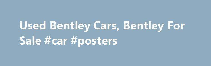 Used Bentley Cars, Bentley For Sale #car #posters http://india.remmont.com/used-bentley-cars-bentley-for-sale-car-posters/  #bentley cars # Expert Reviews 2015 Bentley Mulsanne Speed Unleashes 811 Pound-Feet Of Torque September 22, 2014 | By William Maley Debuts At The Paris Motor Show 2013 Bentley Mulsanne Mulliner Video Review 2013 Bentley Continental GT V8 Road Test Review 2008 Bentley Brooklands Preview 2006 Bentley Arnage R Review More Reviews See all Bentley Reviews Bentley is one of…