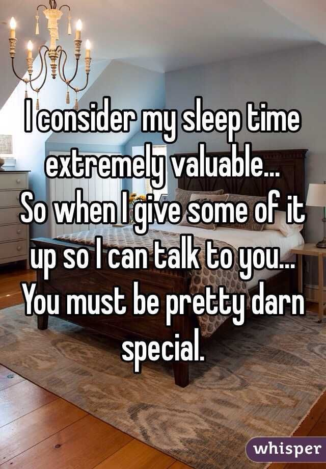 I consider my sleep time extremely valuable... So when I give some of it up so I can talk to you... You must be pretty darn special.