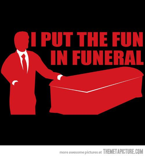 For my Dad, raised by a Funeral Director and I'm pretty damn AWESOME!