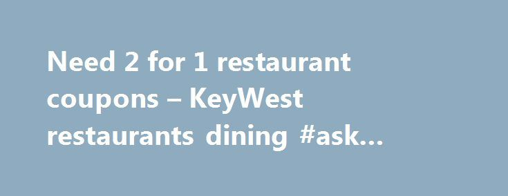 Need 2 for 1 restaurant coupons – KeyWest restaurants dining #ask #questions.com http://ask.nef2.com/2017/04/27/need-2-for-1-restaurant-coupons-keywest-restaurants-dining-ask-questions-com/  #ask restaurant voucher # Need 2 for 1 restaurant coupons I'm looking for the best sites to find 2 for 1 coupons for restaurants in U.S. cities – Key West specifically for this trip – but anywhere really. What are some of your favorite sites? You want an Entertainment Book. The book has thousands of…