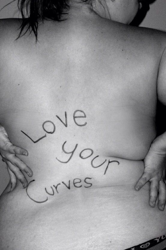 I'm repinning this because I have a problem with it. I love my curves, I really do. Just not all of them. There is a difference between loving your CURVES and loving your FAT. Love the curves that are there when you are HEALTHY, not the ones that are slowly killing you.