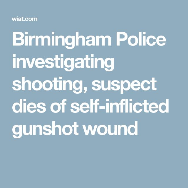 Birmingham Police investigating shooting, suspect dies of self-inflicted gunshot wound