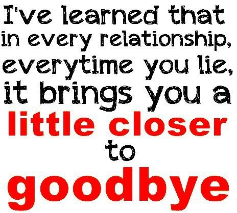 I've learned that in every relationship, everytime you lie, it ...