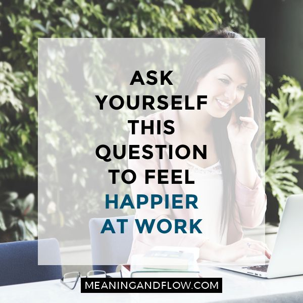 """Ask yourself this question to feel happier at work 