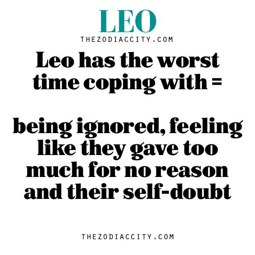 Leo has the worst time coping with = being ignored, feeling like they gave too much for no reason and their self-doubt