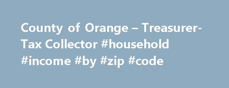 County of Orange – Treasurer-Tax Collector #household #income #by #zip #code http://incom.remmont.com/county-of-orange-treasurer-tax-collector-household-income-by-zip-code/  #pay taxes online # Treasurer-Tax Collector Pay/Review/Print Property Tax Bill Related Information 2016-2017 SECURED PROPERTY TAX BILLING AND DUE DATES The 2016-17 Secured Property Tax bills are not currently available. The tax bills are scheduled to be mailed starting at the end of September. The first installment will…