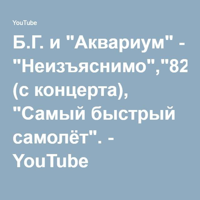 "Б.Г. и ""Аквариум"" - ""Неизъяснимо"",""8200"" (с концерта), ""Самый быстрый самолёт"". - YouTube"