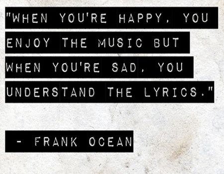 """When you're happy, you enjoy the music but when you're sad, you understand the lyrics."" - Frank Ocean"