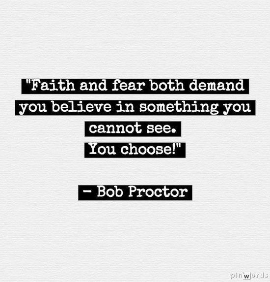Faith and fear both demand you believe something you cannot see.  You choose. ~ Bob Proctor