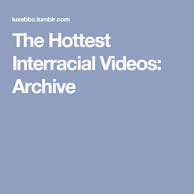 The Hottest Interracial Videos: Archive