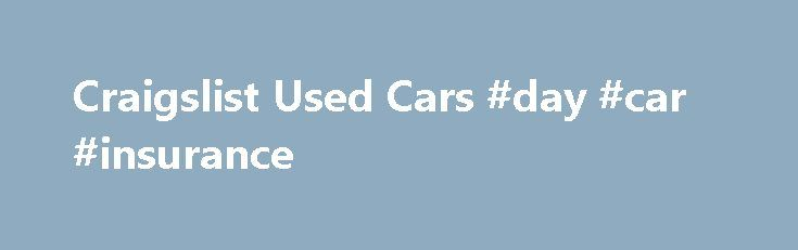 Craigslist Used Cars #day #car #insurance http://car.remmont.com/craigslist-used-cars-day-car-insurance/  #looking for used cars # Craigslist Used Cars For buyers who are looking for a great deal on their next set of wheels, looking at Craigslist used cars will undoubtedly provide many options.  It is important when looking for a used car to be on the lookout for scams in addition to being careful not […]The post Craigslist Used Cars #day #car #insurance appeared first on Car.