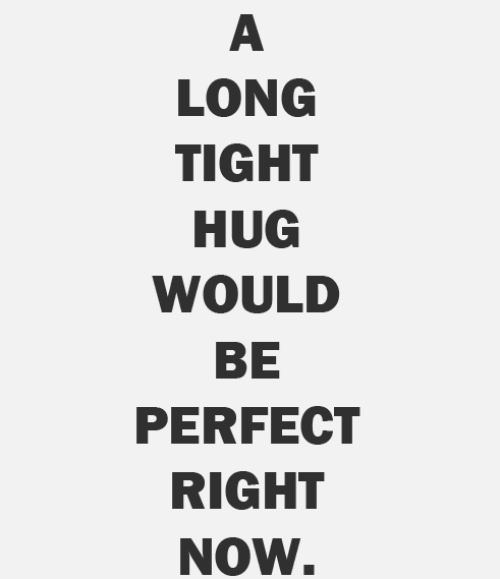 A Long tight hug would be perfect right now. ♥