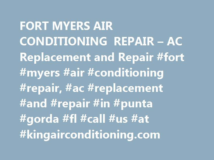 FORT MYERS AIR CONDITIONING REPAIR – AC Replacement and Repair #fort #myers #air #conditioning #repair, #ac #replacement #and #repair #in #punta #gorda #fl #call #us #at #kingairconditioning.com http://fiji.remmont.com/fort-myers-air-conditioning-repair-ac-replacement-and-repair-fort-myers-air-conditioning-repair-ac-replacement-and-repair-in-punta-gorda-fl-call-us-at-kingairconditioning-com/  # Air Conditioning Repair Fort Myers Everyday $19.00 A/C Service Call Best Air Conditioning Repair…
